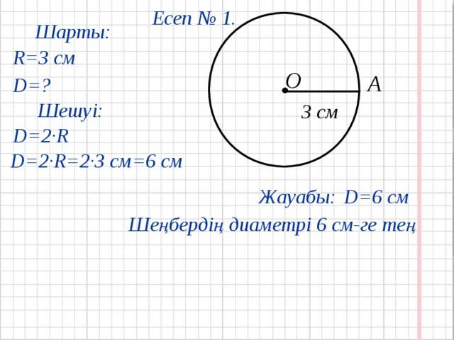 Есеп № 1.  Шарты: R= 3 см О А D= ? Шешуі: 3 см D=2·R D=2·R=2· 3 см = 6 см Жауабы: D= 6 см Шеңбердің диаметрі 6 см-ге тең