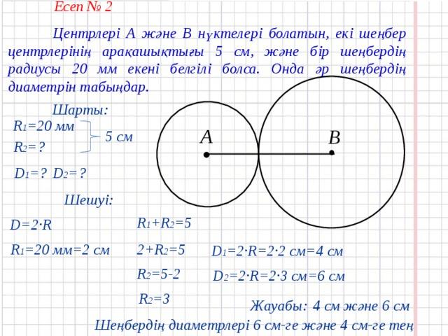 Есеп № 2  Центрлері А және В нүктелері болатын, екі шеңбер центрлерінің арақашықтығы 5 см, және бір шеңбердің радиусы 20 мм екені белгілі болса. Онда әр шеңбердің диаметрін табыңдар. Шарты: R 1 = 20 мм А В 5 см R 2 = ? D 1 = ? D 2 = ? Шешуі: R 1 + R 2 =5 D=2·R 2 + R 2 =5 R 1 = 20 мм =2 см D 1 =2·R=2·2 см =4 см R 2 =5-2 D 2 =2·R=2·3 см = 6 см R 2 =3 4 см және 6 см Жауабы: Шеңбердің диаметрлері 6 см-ге ж ә не 4 см-ге тең