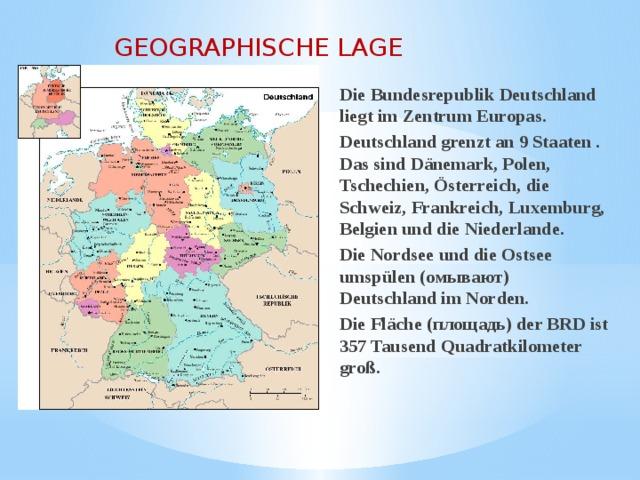GEOGRAPHISCHE LAGE Die Bundesrepublik Deutschland liegt im Zentrum Europas. Deutschland grenzt an 9 Staaten . Das sind Dänemark, Polen, Tschechien, Österreich, die Schweiz, Frankreich, Luxemburg, Belgien und die Niederlande. Die Nordsee und die Ostsee umspülen (омывают) Deutschland im Norden. Die Fläche (площадь) der BRD ist 357 Tausend Quadratkilometer groß.
