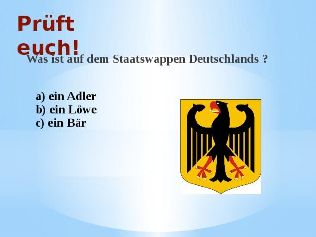 Prüft euch! Was ist auf dem Staatswappen Deutschlands ? a) ein Adler b) ein Löwe c) ein Bär