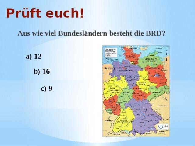 Prüft euch! Aus wie viel Bundesländern besteht die BRD? a) 12 b) 16 c) 9