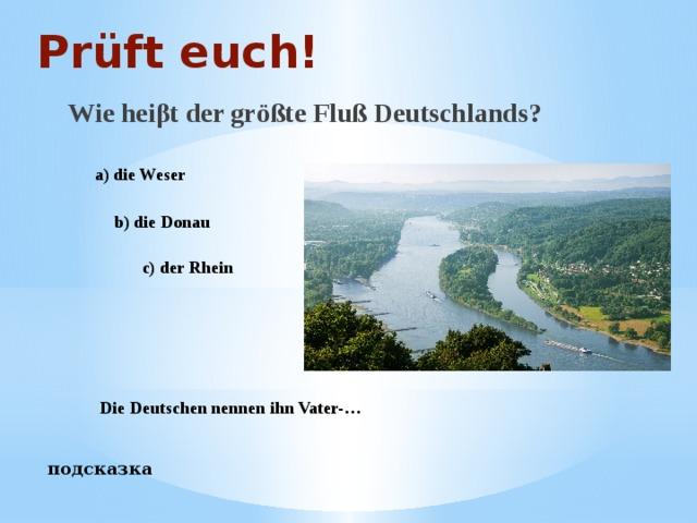 Prüft euch! Wie heiβt der größte Fluß Deutschlands? a) die Weser b) die Donau c) der Rhein Die Deutschen nennen ihn Vater-… подсказка