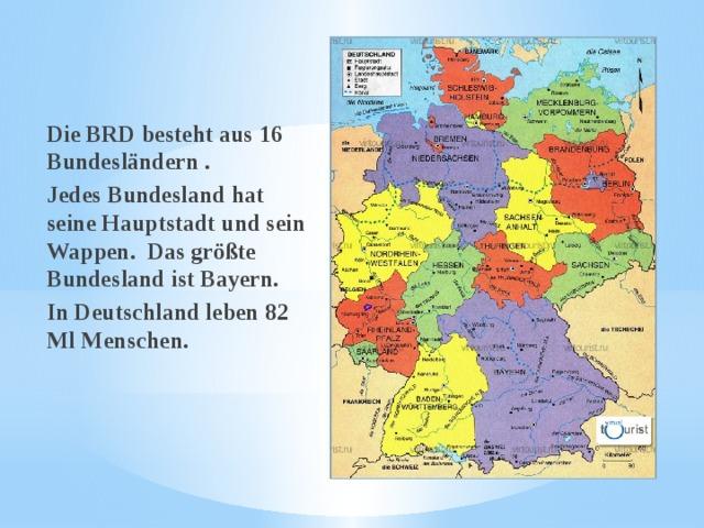 Die BRD besteht aus 16 Bundesländern . Jedes Bundesland hat seine Hauptstadt und sein Wappen. Das größte Bundesland ist Bayern. In Deutschland leben 82 Ml Menschen.