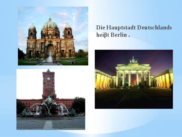 Die Hauptstadt Deutschlands heiβt Berlin .