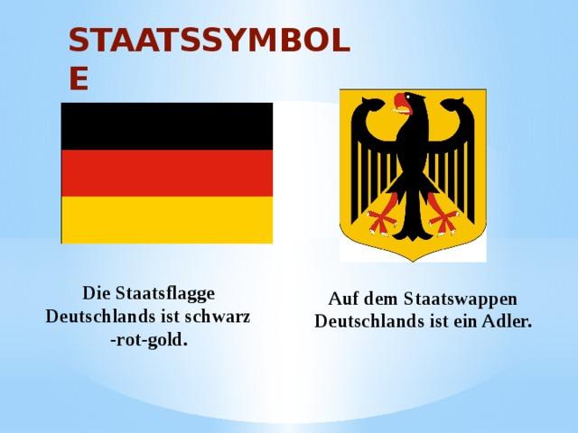 STAATSSYMBOLE Auf dem Staatswappen Deutschlands ist ein Adler. Die Staatsflagge Deutschlands ist schwarz -rot-gold.