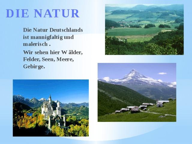 DIE NATUR Die Natur Deutschlands ist mannigfaltig und malerisch . Wir sehen hier W älder, Felder, Seen, Meere, Gebirge.