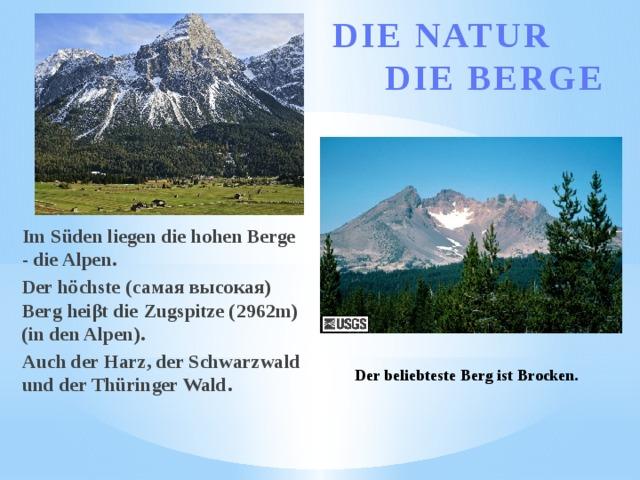 DIE NATUR  DIE BERGE Im Süden liegen die hohen Berge - die Alpen. Der höchste (самая высокая) Berg heiβt die Zugspitze (2962m) (in den Alpen). Auch der Harz, der Schwarzwald und der Thüringer Wald. Der beliebteste Berg ist Brocken.