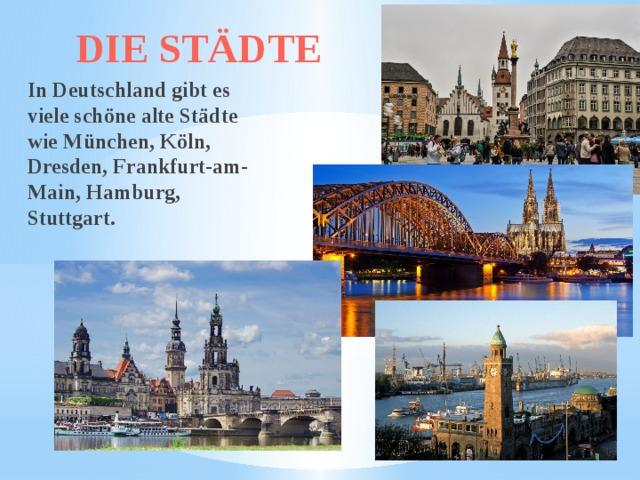DIE STÄDTE In Deutschland gibt es viele schöne alte Städte wie München, Köln, Dresden, Frankfurt-am-Main, Hamburg, Stuttgart.