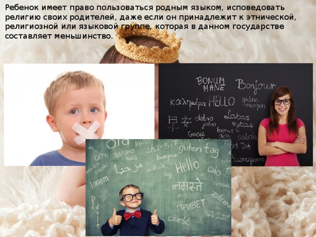 Ребенок имеет право пользоваться родным языком, исповедовать религию своих родителей, даже если он принадлежит к этнической, религиозной или языковой группе, которая в данном государстве составляет меньшинство.