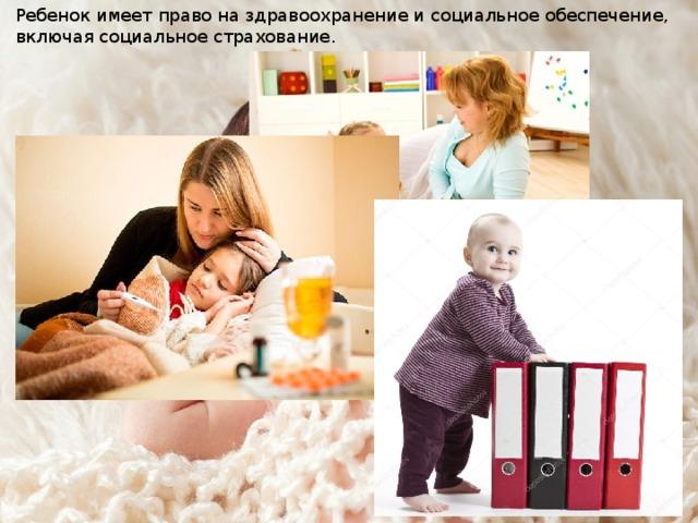 Ребенок имеет право на здравоохранение и социальное обеспечение, включая социальное страхование.