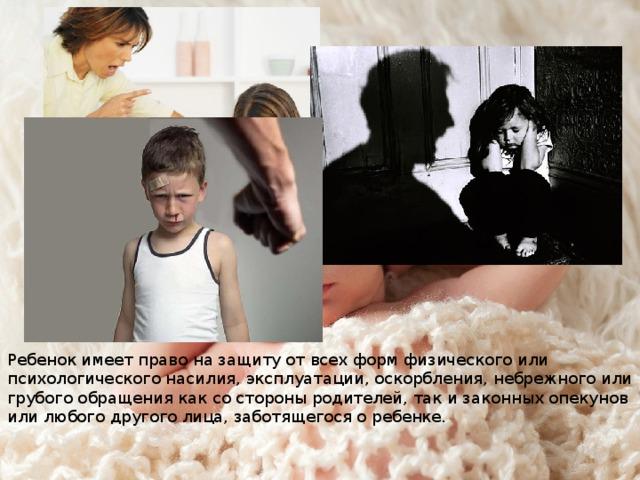Ребенок имеет право на защиту от всех форм физического или психологического насилия, эксплуатации, оскорбления, небрежного или грубого обращения как со стороны родителей, так и законных опекунов или любого другого лица, заботящегося о ребенке.