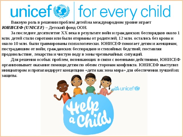 Важную роль в решении проблем детей на международном уровне играет ЮНИСЕФ(UNICEF) – Детский фонд ООН.  За последнее десятилетиеXXвека в результате войн и гражданских беспорядков около 1 млн. детей стали сиротами или были оторваны от родителей, 12 млн. остались без крова и около 10 млн. были травмированы психологически. ЮНИСЕФ помогает детям и женщинам, пострадавшим от войн, гражданских беспорядков и стихийных бедствий, поставляя продовольствие, лекарства и чистую воду в зоны чрезвычайных ситуаций.  Для решения особых проблем, возникающих в связи с военными действиями, ЮНИСЕФ организовывает оказание помощи детям по обеим сторонам конфликта. ЮНИСЕФ выступил инициатором и пропагандирует концепцию «дети как зона мира» для обеспечения лучшей их защиты.