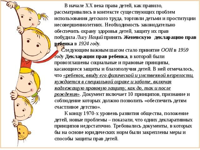В начале XX века права детей, как правило, рассматривались в контексте существующих проблем использования детского труда, торговли детьми и проституции несовершеннолетних. Необходимость законодательно обеспечить охрану здоровья детей, защиту их прав  побудила Лигу Наций принять Женевскую  декларацию прав ребенка  в 1924 году.  Следующим важным шагом стало принятие ООН в 1959  году Декларации прав ребенка , в которой были провозглашены социальные и правовые принципы, касающиеся защиты и благополучия детей. В ней отмечалось, что «ребенок, ввиду его физической и умственной незрелости, нуждается в специальной охране и заботе, включая надлежащую правовую защиту, как до, так и после рождения» . Документ включает 10 принципов, признание и соблюдение которых должно позволить «обеспечить детям счастливое детство».  К концу 1970-х уровень развития общества, положение детей, новые проблемы – показали, что одних декларативных принципов недостаточно. Требовались документы, в которых бы на основе юридических норм были закреплены меры и способы защиты прав детей.