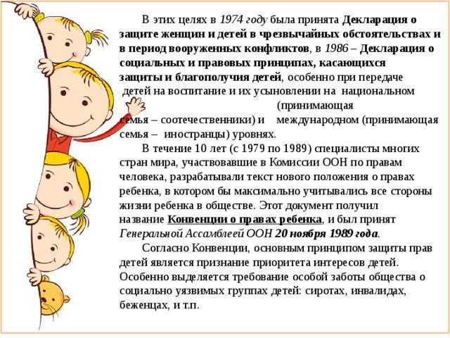 В этих целях в 1974 году была принята Декларация о защите женщин и детей в чрезвычайных обстоятельствах и в период вооруженных конфликтов , в 1986 – Декларация о социальных и правовых принципах, касающихся защиты и благополучия детей ,особенно при передаче  детей на воспитание и их усыновлении на национальном  (принимающая семья–соотечественники)и  международном(принимающая семья –  иностранцы)уровнях.  В течение 10 лет (с 1979 по 1989) специалисты многих стран мира, участвовавшие в Комиссии ООН по правам человека, разрабатывали текст нового положения о правах ребенка, в котором бы максимально учитывались все стороны жизни ребенка в обществе. Этот документ получил название Конвенции о правах ребенка , и был принят Генеральной Ассамблеей ООН 20 ноября 1989 года .  Согласно Конвенции, основным принципом защиты прав детей является признание приоритета интересов детей. Особенно выделяется требование особой заботы общества о социально уязвимых группах детей: сиротах, инвалидах, беженцах, и т.п.