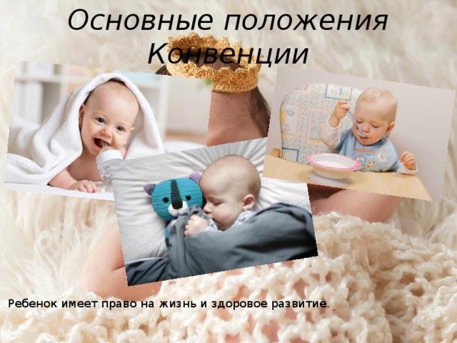 Основные положения Конвенции Ребенок имеет право на жизнь и здоровое развитие.