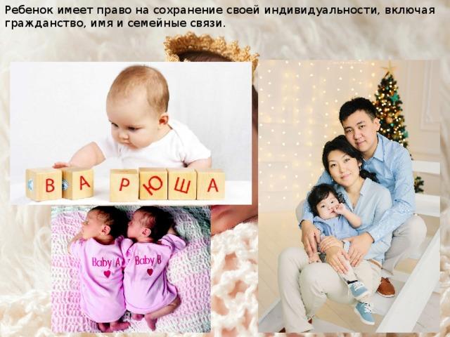 Ребенок имеет право на сохранение своей индивидуальности, включая гражданство, имя и семейные связи.