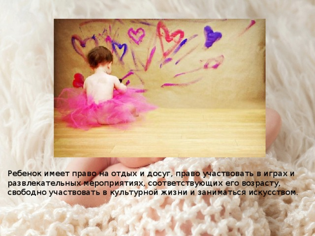 Ребенок имеет право на отдых и досуг, право участвовать в играх и развлекательных мероприятиях, соответствующих его возрасту, свободно участвовать в культурной жизни и заниматься искусством.