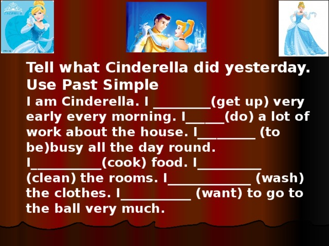 Tell what Cinderella did yesterday. Use Past Simple I am Cinderella. I _________(get up) very early every morning. I______(do) a lot of work about the house. I_________ (to be)busy all the day round. I___________(cook) food. I__________ (clean) the rooms. I_____________ (wash) the clothes. I___________ (want) to go to the ball very much.