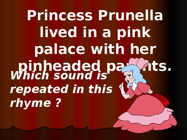 Princess Prunella lived in a pink palace with her pinheaded parents. Which sound is repeated in this rhyme ?