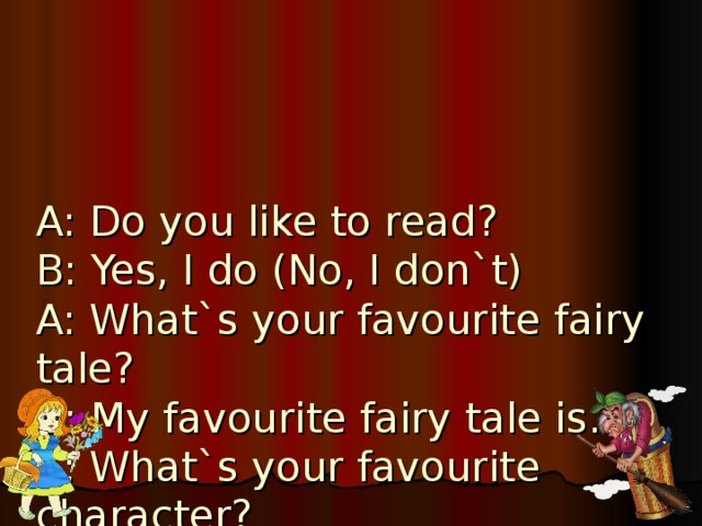 A: Do you like to read?  B: Yes, I do (No, I don`t)  A: What`s your favourite fairy tale?  B : My favourite fairy tale is…  A: What`s your favourite character?  B: My favourite character is…