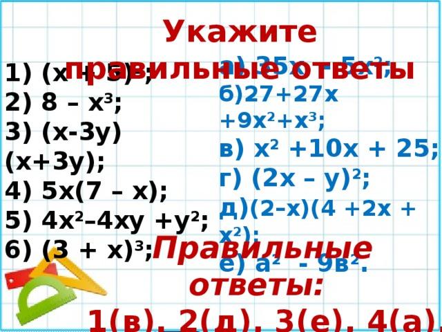 Укажите правильные ответы а) 35х - 5х 2 ; б)27+27х +9х 2 +х 3 ; в) х 2 +10х + 25; г) (2х – у) 2 ; д) (2–х)(4 +2х + х 2 ); е) а 2 - 9в 2 . 1) (х + 5) 2 ; 2) 8 – х 3 ; 3) (х-3у)(х+3у); 4) 5х(7 – х); 5) 4х 2 –4ху +у 2 ; 6) (3 + х) 3 ; Правильные ответы:  1(в), 2(д), 3(е), 4(а), 5(г), 6(б).