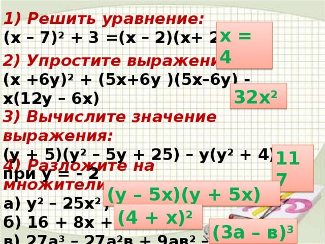 1) Решить уравнение: (х – 7) 2 + 3 =(х – 2)(х+ 2) х = 4 2) Упростите выражение: (х +6у) 2 + (5х+6у )(5х–6у) - х(12у – 6х) 32х 2  3) Вычислите значение выражения: (у + 5)(у 2 – 5у + 25) – у(у 2 + 4), при у = - 2 117 4) Разложите на множители: а) у 2 – 25х 2 ; б) 16 + 8х + х 2 в) 27а 3 – 27а 2 в + 9ав 2 – в 3 (у – 5х)(у + 5х) (4 + х) 2  (3а – в) 3