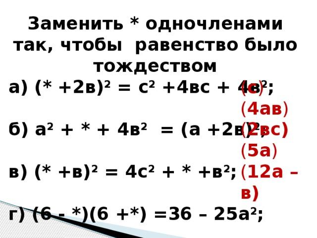 Заменить * одночленами так, чтобы равенство было тождеством а) (* +2в) 2 = с 2 +4вс + 4в 2 ; б) а 2 + * + 4в 2 = (а +2в) 2 ; в) (* +в) 2 = 4с 2 + * +в 2 ; г) (6 - *)(6 +*) =36 – 25а 2 ; д) ( * - *) = 144а 2 -24ав +в 2 ; ( с ) ( 4ав ) ( 2вс) ( 5а ) ( 12а – в)