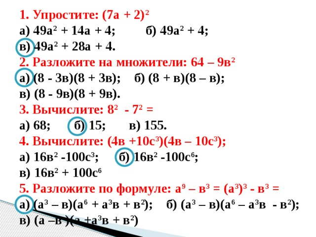 1. Упростите: (7а + 2) 2  а) 49а 2 + 14а + 4; б) 49а 2 + 4; в) 49а 2 + 28а + 4. 2. Разложите на множители: 64 – 9в 2 а) (8 - 3в)(8 + 3в); б) (8 + в)(8 – в); в) (8 - 9в)(8 + 9в). 3. Вычислите: 8 2 - 7 2 = а) 68; б) 15; в) 155. 4. Вычислите: (4в +10с 3 )(4в – 10с 3 ); а) 16в 2 -100с 3 ; б) 16в 2 -100с 6 ; в) 16в 2 + 100с 6 5. Разложите по формуле: а 9 – в 3 = (а 3 ) 3 - в 3 = а) (а 3 – в)(а 6 + а 3 в + в 2 ); б) (а 3 – в)(а 6 – а 3 в - в 2 ); в) (а –в )(а +а 3 в + в 2 )