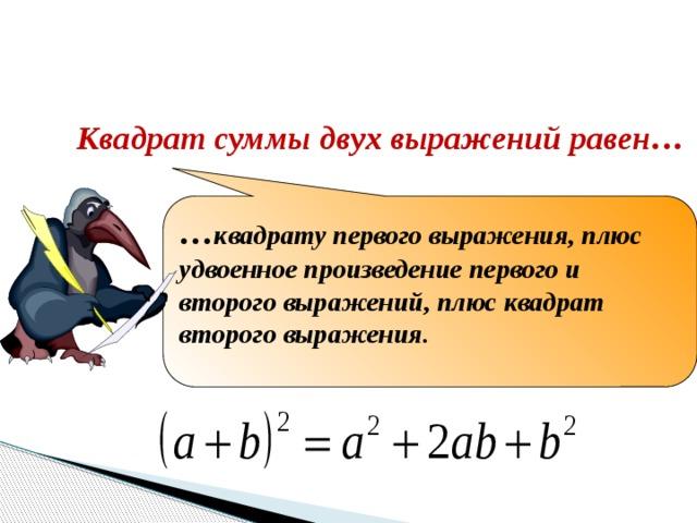 Закончите формулировку Квадрат суммы двух выражений равен… … квадрату первого выражения, плюс удвоенное произведение первого и второго выражений, плюс квадрат второго выражения.