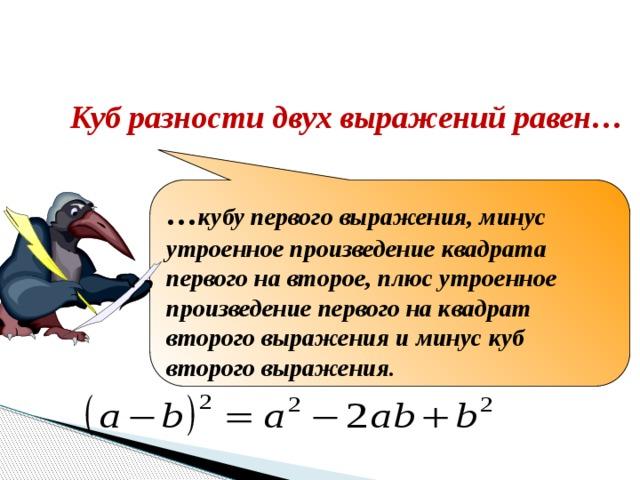Закончите формулировку Куб разности двух выражений равен… … кубу первого выражения, минус утроенное произведение квадрата первого на второе, плюс утроенное произведение первого на квадрат второго выражения и минус куб второго выражения.