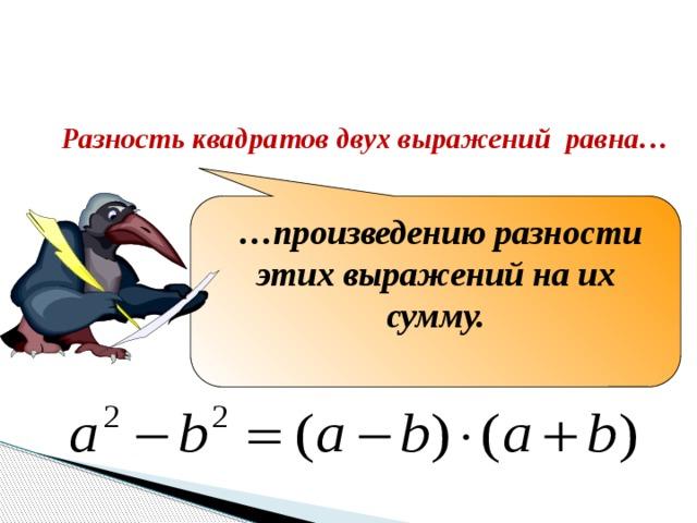 Закончите формулировку Разность квадратов двух выражений равна… … произведению разности этих выражений на их сумму.