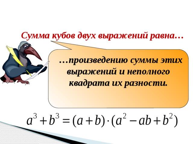 Закончите формулировку Сумма кубов двух выражений равна… … произведению суммы этих выражений и неполного квадрата их разности.