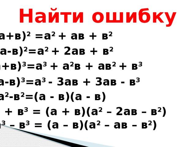 Найти ошибку (а+в) 2 =а 2 + ав + в 2 (а-в) 2 =а 2 + 2ав + в 2 (а+в) 3 =а 3 + а 2 в + ав 2 + в 3 (а-в) 3 =а 3 - 3ав + 3ав - в 3 а 2 -в 2 =(а - в)(а - в) а 3 + в 3 = (а + в)(а 2 – 2ав – в 2 ) а 3 – в 3 = (а – в)(а 2 – ав – в 2 )