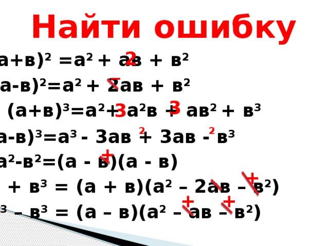 Найти ошибку 2 (а+в) 2 =а 2 + ав + в 2 _ (а-в) 2 =а 2 + 2ав + в 2 3 (а+в) 3 =а 2 + а 2 в + ав 2 + в 3 3 2 2 (а-в) 3 =а 3 - 3ав + 3ав - в 3 + а 2 -в 2 =(а - в)(а - в) + а 3 + в 3 = (а + в)(а 2 – 2ав – в 2 ) + + а 3 – в 3 = (а – в)(а 2 – ав – в 2 )