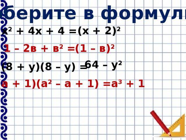 Соберите в формулы: (х + 2) 2  х 2 + 4х + 4 = 1 – 2в + в 2 = (1 – в) 2  64 – у 2 (8 + у)(8 – у) = (а + 1)(а 2 – а + 1) = а 3 + 1