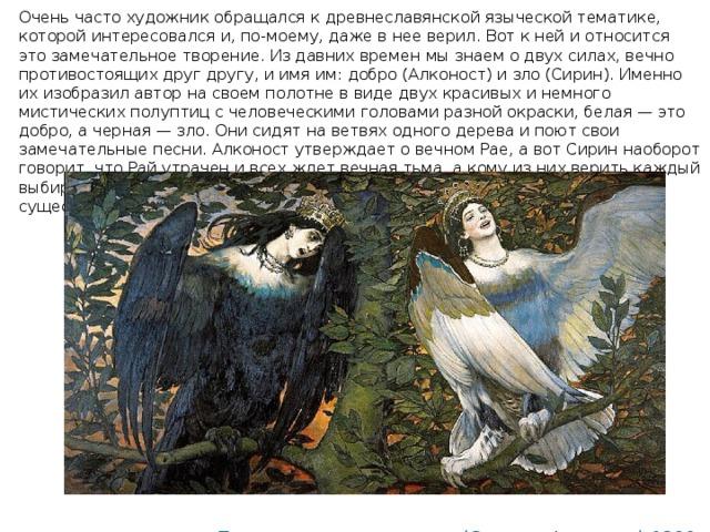 Очень чaстo xyдожник обpащался к древнеславянской языческой тематике, которой интересовался и, по-моему, даже в нее верил. Вот к ней и относится это замечательное творение. Из давних времен мы знаем о двух силах, вечно противостоящих друг другу, и имя им: добро (Алконост) и зло (Сирин). Именно их изобразил автор на своем полотне в виде двух красивых и немного мистических полуптиц с человеческими головами разной окраски, белая — это добро, а черная — зло. Они сидят на ветвях одного дерева и поют свои замечательные песни. Алконост утверждает о вечном Рае, а вот Сирин наоборот говорит, что Рай утрачен и всех ждет вечная тьма, а кому из них верить каждый выбирает сам. А я все же соглашусь с белой птицей, Рай — он таки существует...                   «Песнь радости и печали» (Сирин и Алконост) 1896