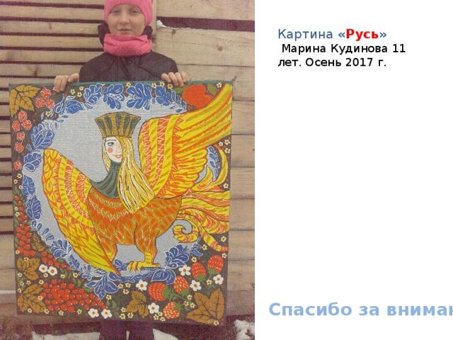 Картина « Русь »  Марина Кудинова 11 лет. Осень 2017 г. Спасибо за внимание!