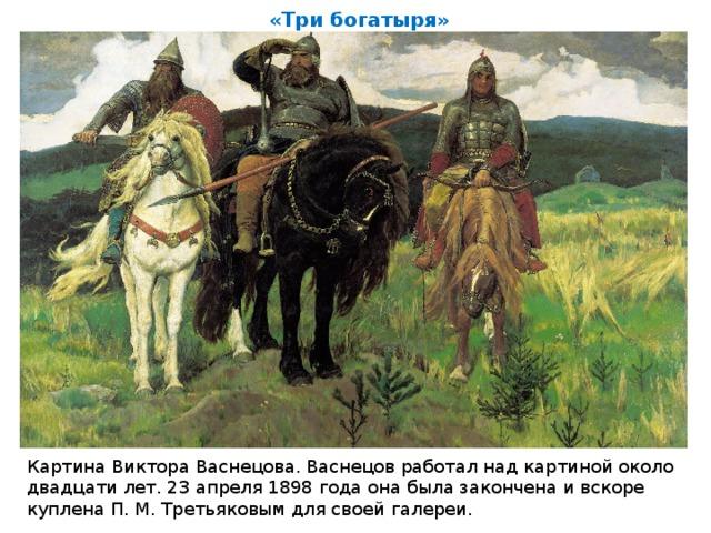 «Три богатыря» Картина Виктора Васнецова. Васнецов работал над картиной около двадцати лет. 23 апреля 1898 года она была закончена и вскоре куплена П. М. Третьяковым для своей галереи.