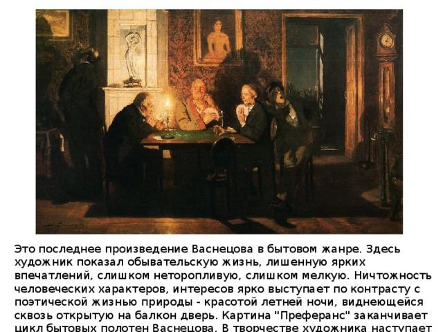 Это последнее произведение Васнецова в бытовом жанре. Здесь художник показал обывательскую жизнь, лишенную ярких впечатлений, слишком неторопливую, слишком мелкую. Ничтожность человеческих характеров, интересов ярко выступает по контрасту с поэтической жизнью природы - красотой летней ночи, виднеющейся сквозь открытую на балкон дверь. Картина
