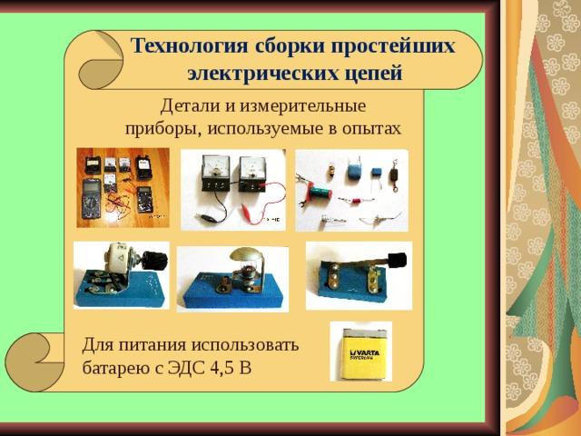 Технология сборки простейших  электрических цепей    Детали и измерительные приборы, используемые в опытах Для питания использовать батарею с ЭДС 4,5 В