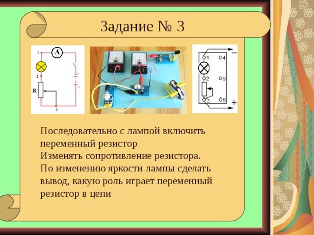 Задание № 3 Последовательно с лампой включить переменный резистор Изменять сопротивление резистора. По изменению яркости лампы сделать вывод, какую роль играет переменный резистор в цепи Черта, до которой прибор погружается в воде при известном грузе на тарелочке