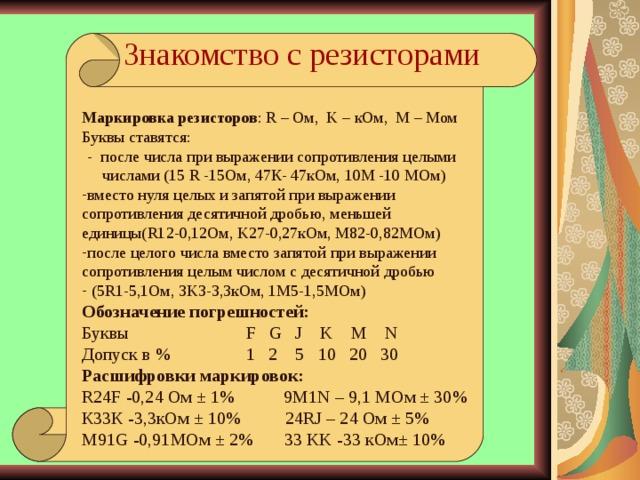 Знакомство с резисторами Маркировка резисторов : R – Ом, K – к Ом, M – Мом Буквы ставятся:  - после числа при выражении сопротивления целыми числами (15 R  - 15Ом, 47К- 47кОм, 10М -10 М O м) вместо нуля целых и запятой при выражении сопротивления десятичной дробью, меньшей единицы( R1 2 - 0 ,1 2Ом , K 27 - 0 , 27кОм , M 82 - 0 , 82М O м ) после целого числа вместо запятой при выражении сопротивления целым числом с десятичной дробью  (5 R1-5,1 Ом , 3K3-3,3 кОм , 1M5-1,5 М O м ) Обозначение погрешностей: Буквы F G J K M N Допуск в %  1  2  5  10  20  30 Расшифровки маркировок: R24F -0,24 Ом ± 1% 9M1N – 9,1 М O м ± 30 % К33К -3,3кОм ± 10% 24RJ – 24 O м ± 5 % М91 G -0,91 М O м ± 2% 33 KK -33 кОм± 10% Черта, до которой прибор погружается в воде при известном грузе на тарелочке