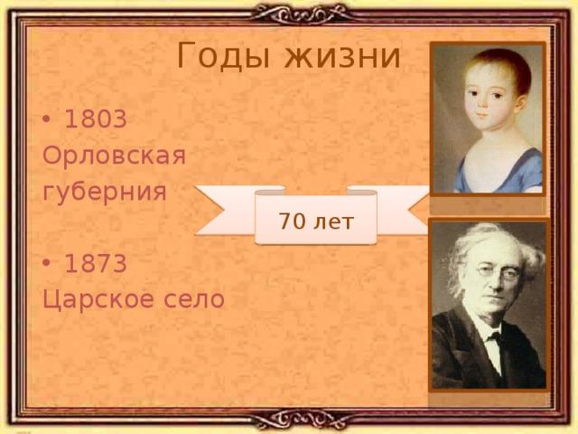 Годы жизни 1803 Орловская губерния 1873 Царское село 70 лет Тютчев родился в старинной дворянской семье.