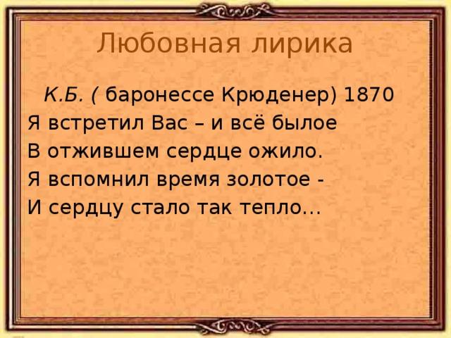Любовная лирика  К.Б. ( баронессе Крюденер) 1870 Я встретил Вас – и всё былое В отжившем сердце ожило. Я вспомнил время золотое - И сердцу стало так тепло… Тютчев не объединял стихи в циклы