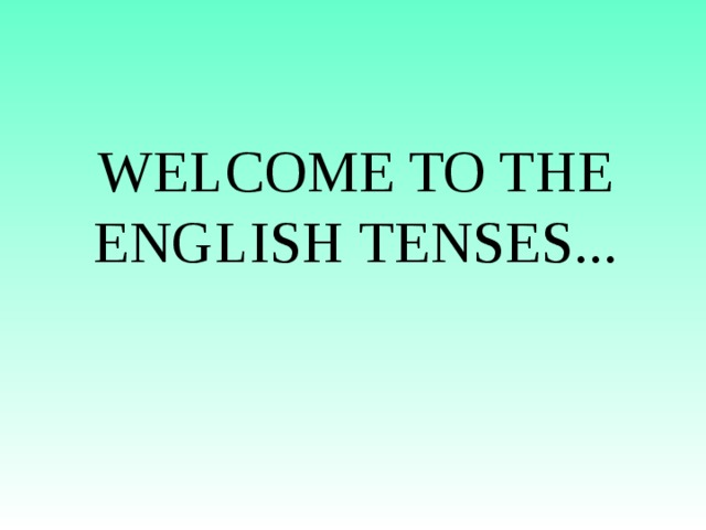 WELCOME TO THE ENGLISH TENSES...