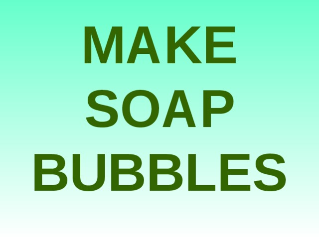 MAKE SOAP BUBBLES