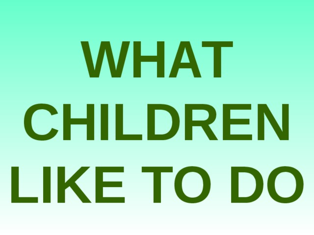 WHAT CHILDREN LIKE TO DO