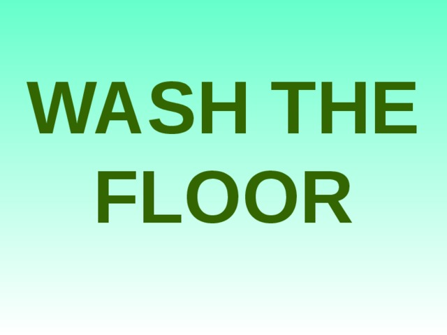 WASH THE FLOOR