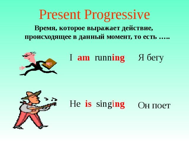Present Progressive Время, которое выражает действие, происходящее в данный момент, то есть …..  I am runn ing Я бегу He is sing i ng Он поет