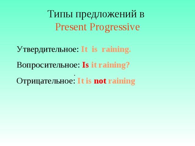 Типы предложений в  Present Progressive Утвердительное: It is raining. Вопросительное: Is it  raining? Отрицательное: It is not raining  .